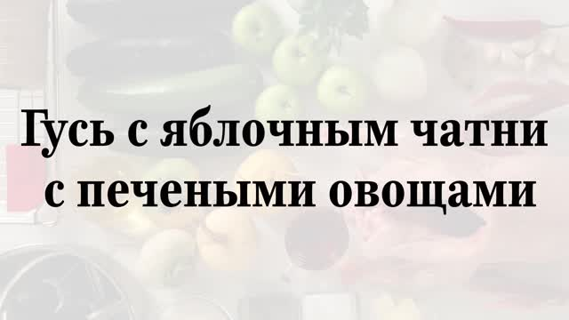 Гусь с яблочным чатни с печеными овощами