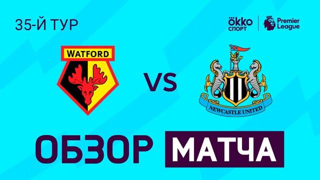 «Уотфорд» – «Ньюкасл Юнайтед». Обзор матча. АПЛ 19/20. 35-й тур