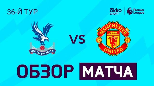 «Кристал Пэлас» – «Манчестер Юнайтед». Обзор матча. АПЛ 19/20. 36-й тур